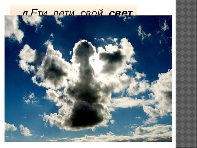 …Л Ети, лети, свой свет храня…