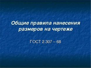Общие правила нанесения размеров на чертеже ГОСТ 2.307 – 68