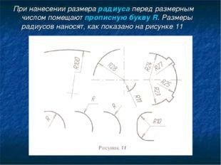 При нанесении размера радиуса перед размерным числом помещают прописную букву