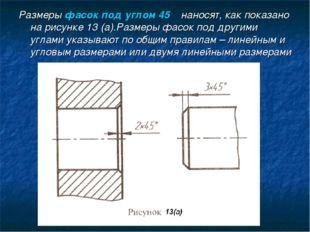 Размеры фасок под углом 45ْ наносят, как показано на рисунке 13 (а).Размеры ф