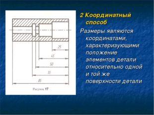 2 Координатный способ Размеры являются координатами, характеризующими положен