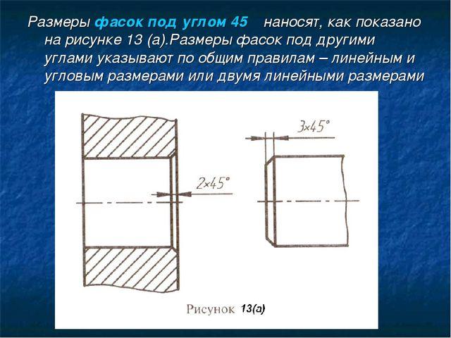 Размеры фасок под углом 45ْ наносят, как показано на рисунке 13 (а).Размеры ф...