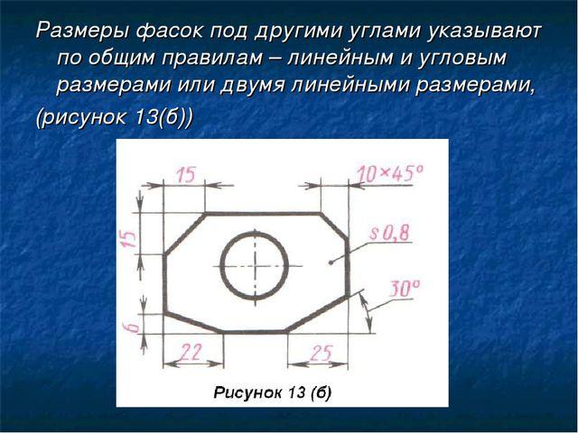 Размеры фасок под другими углами указывают по общим правилам – линейным и угл...