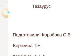 Тезаурус Подготовили: Коробова С.В. Березина Т.Н. Кривуценко А.А. Золотарева