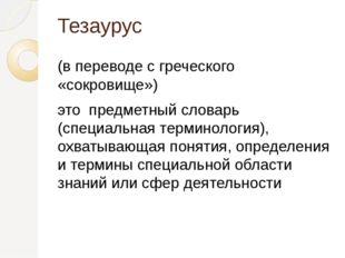 Тезаурус (в переводе с греческого «сокровище») это предметный словарь (специа