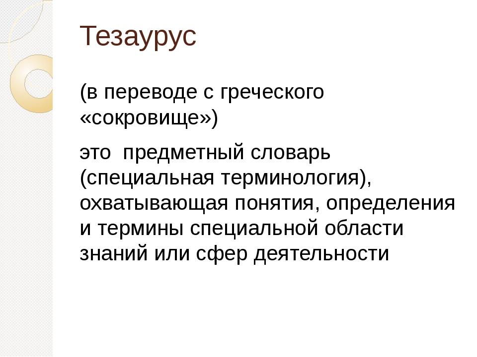 Тезаурус (в переводе с греческого «сокровище») это предметный словарь (специа...