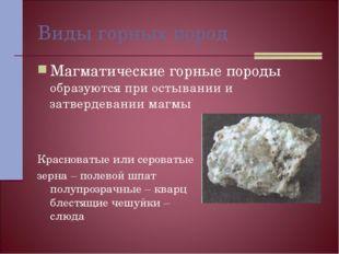 Виды горных пород Магматические горные породы образуются при остывании и затв