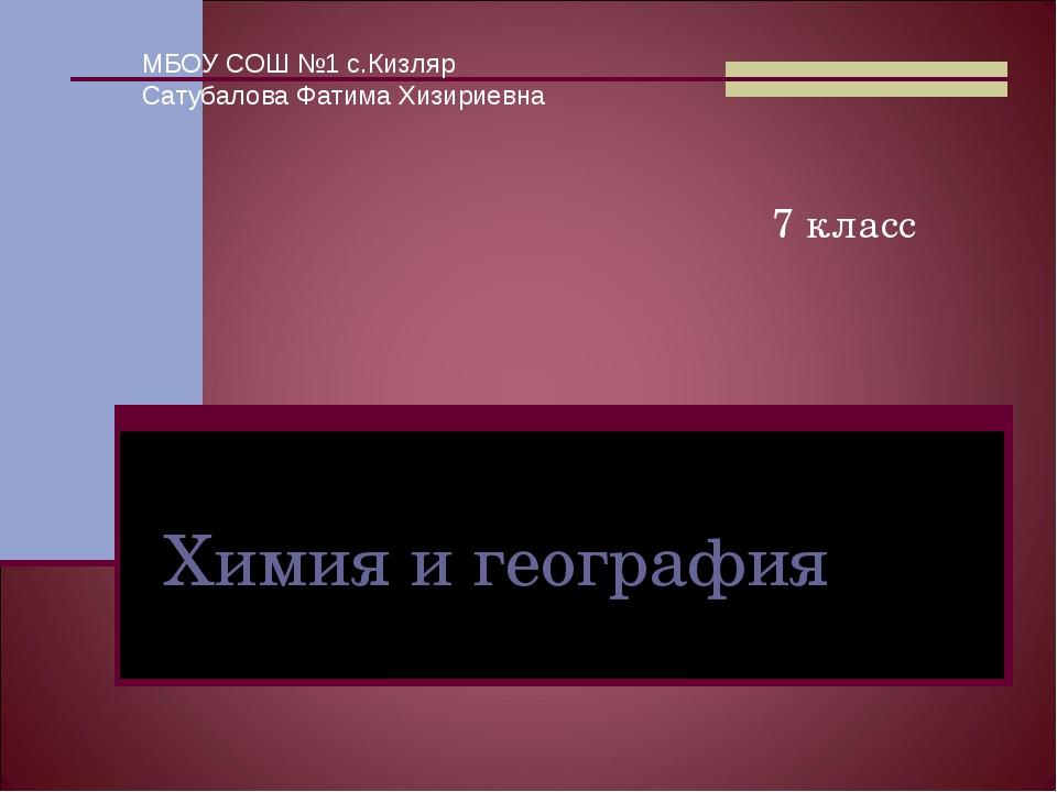 Химия и география 7 класс МБОУ СОШ №1 с.Кизляр Сатубалова Фатима Хизириевна