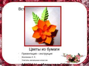 Цветы из бумаги Презентация – инструкция Жилякова Л. П. Учитель начальных кла