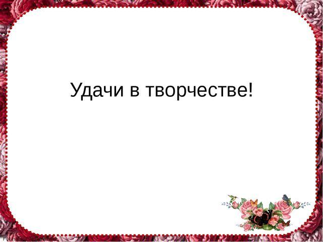 Удачи в творчестве! FokinaLida.75@mail.ru