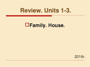 Review. Units 1-3. 	2016г. Family. House.
