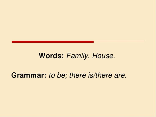 Words: Family. House. Grammar: to be; there is/there are.
