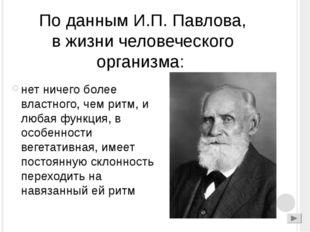 По данным И.П. Павлова, в жизни человеческого организма: нет ничего более вла