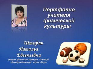 Портфолио учителя физической культуры Штефан Наталья Евгеньевна учителя физ