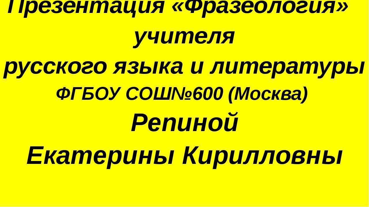 Презентация «Фразеология» учителя русского языка и литературы ФГБОУ СОШ№600...