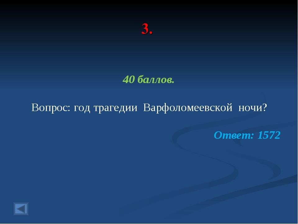 3. 40 баллов. Вопрос: год трагедии Варфоломеевской ночи? Ответ: 1572