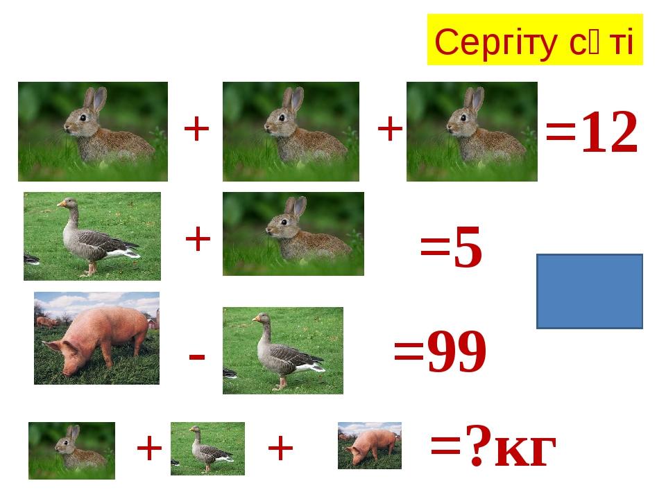 Жауабы:105 Сергіту сәті + + =12 + =5 - =99 + + =?кг