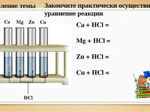 Ca + HCl = Mg + HCl = Zn + HCl = Cu + HCl = HCl Ca Mg Zn Cu Определение темы