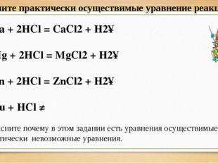 Ca + 2HCl = CaCl2 + H2↑ Mg + 2HCl = MgCl2 + H2↑ Zn + 2HCl = ZnCl2 + H2↑ Cu +