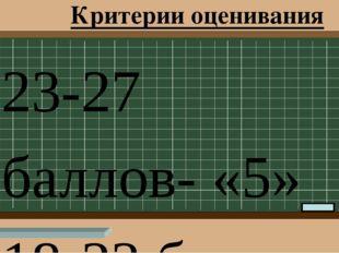 Критерии оценивания 23-27 баллов- «5» 18-23 балла – «4» 12-17 баллов – «3» ме