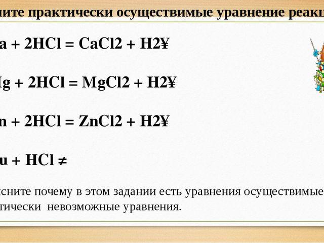 Ca + 2HCl = CaCl2 + H2↑ Mg + 2HCl = MgCl2 + H2↑ Zn + 2HCl = ZnCl2 + H2↑ Cu +...