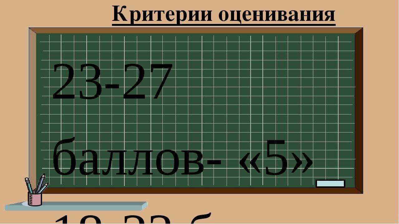 Критерии оценивания 23-27 баллов- «5» 18-23 балла – «4» 12-17 баллов – «3» ме...