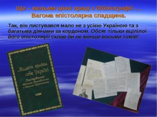 Ще – вельми цінні праці з бібліографії … Вагома епістолярна спадщина. Так, ві
