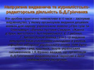 Напружена видавнича та журналістсько-редакторська діяльність Б.Д.Грінченка Ві