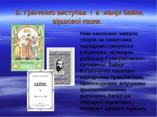 Б. Грінченко виступав і в жанрі байки, віршової казки. Ним написано чимало