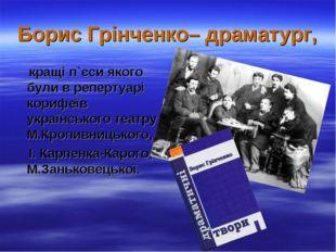Борис Грінченко– драматург, кращі п`єси якого були в репертуарі корифеїв укра