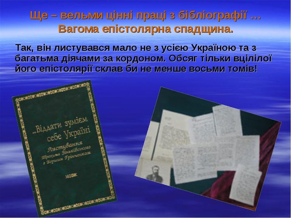 Ще – вельми цінні праці з бібліографії … Вагома епістолярна спадщина. Так, ві...