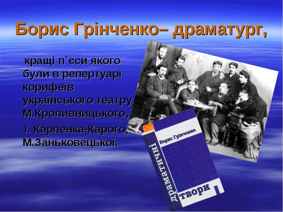 Борис Грінченко– драматург, кращі п`єси якого були в репертуарі корифеїв укра...