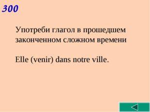 300 Употреби глагол в прошедшем законченном сложном времени Elle (venir) dans
