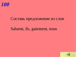 100 Составь предложение из слов Saluent, ils, gaiement, nous