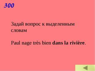300 Задай вопрос к выделенным словам Paul nage très bien dans la rivière.
