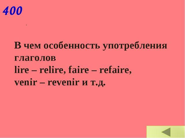 В чем особенность употребления глаголов lire – relire, faire – refaire, veni...
