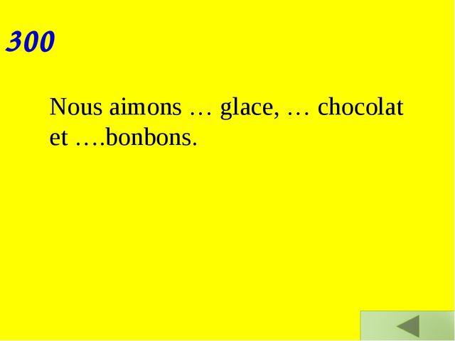300 Nous aimons … glace, … chocolat et ….bonbons.