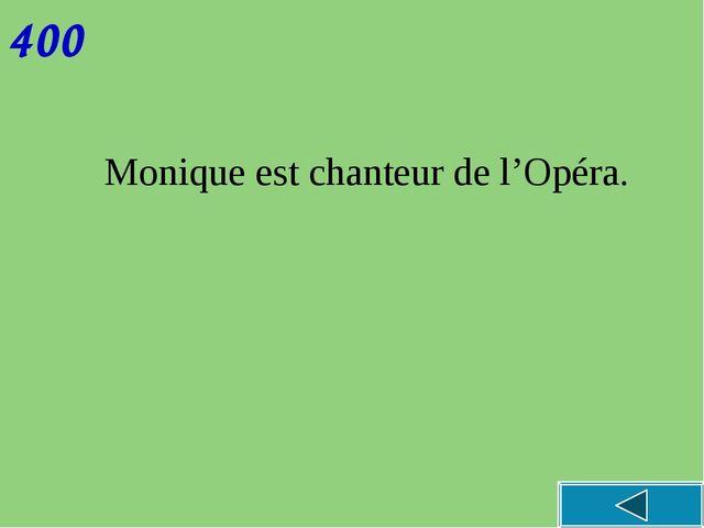 400 Monique est chanteur de l'Opéra.