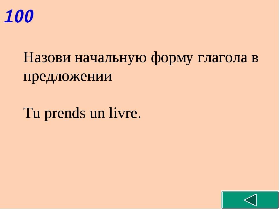 100 Назови начальную форму глагола в предложении Tu prends un livre.
