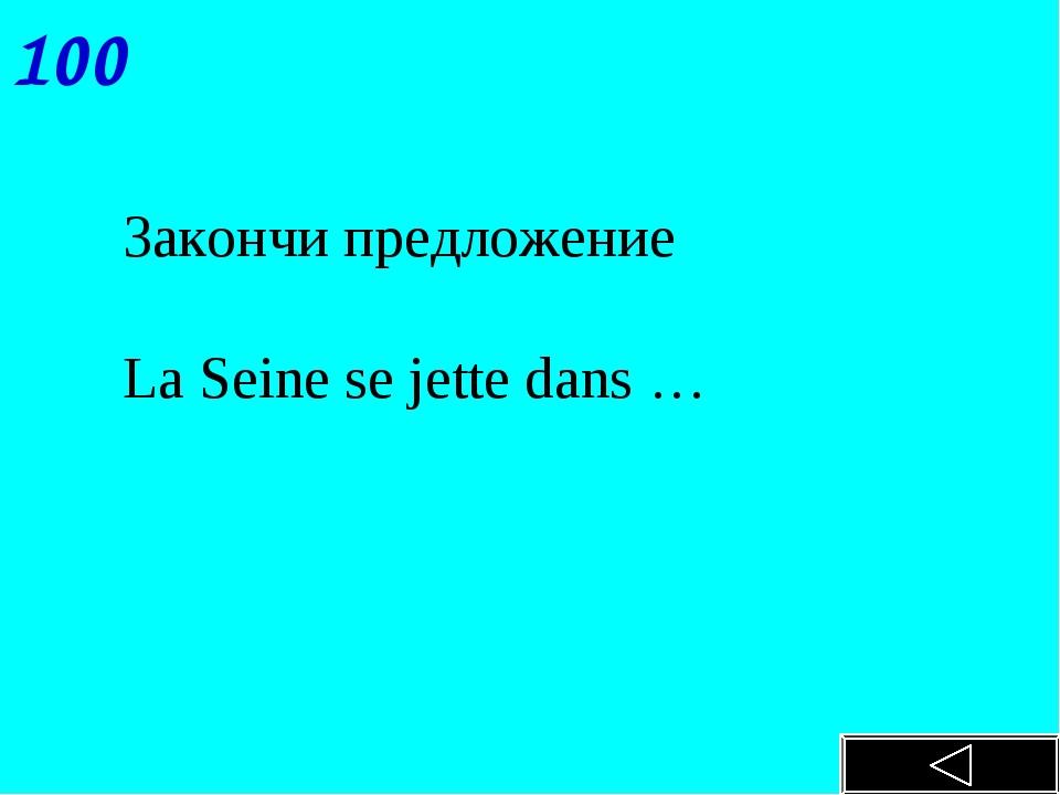 100 Закончи предложение La Seine se jette dans …