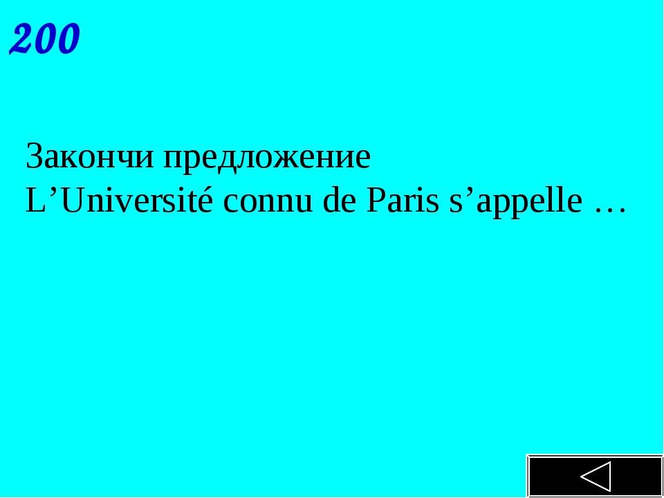 200 Закончи предложение L'Université connu de Paris s'appelle …