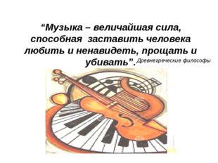 """""""Музыка – величайшая сила, способная заставить человека любить и ненавидеть,"""