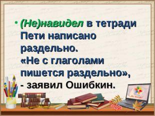 (Не)навидел в тетради Пети написано раздельно. «Не с глаголами пишется разде