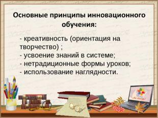 - креативность (ориентация на творчество) ; - усвоение знаний в системе; - не