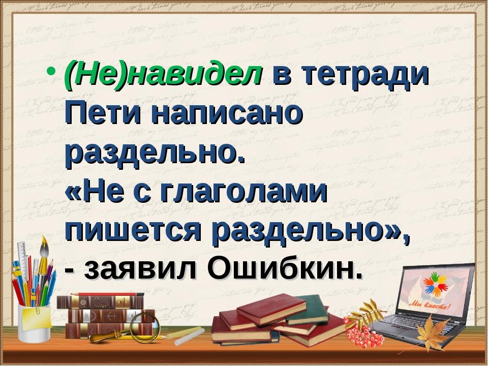 (Не)навидел в тетради Пети написано раздельно. «Не с глаголами пишется разде...