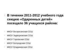 В течении 2011-2012 учебного года секцию «Одаренных детей» посещало 36 учащи