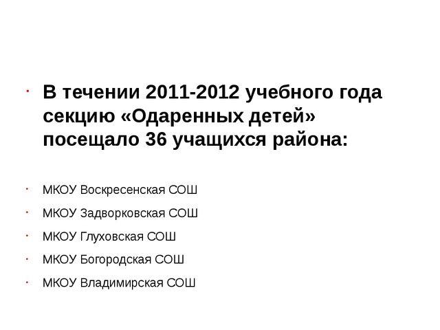 В течении 2011-2012 учебного года секцию «Одаренных детей» посещало 36 учащи...