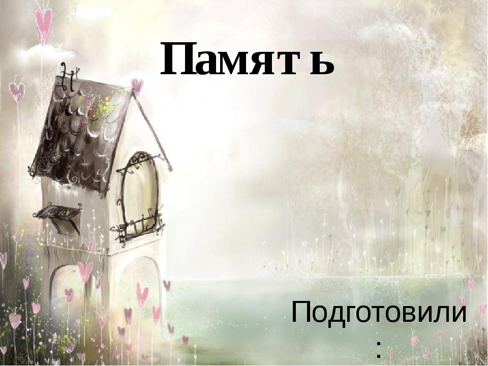 Память Подготовили: Рябова Ксения