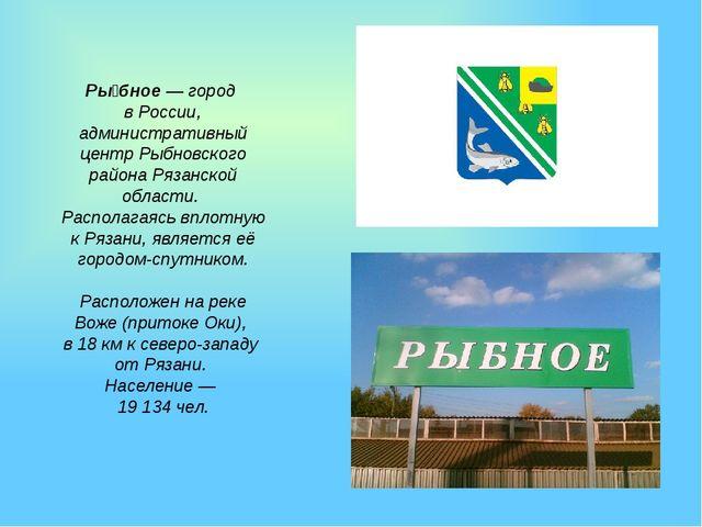 Ры́бное— город в России, административный центр Рыбновского района Рязанской...