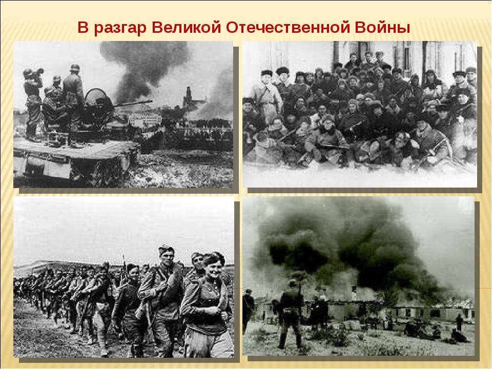 В разгар Великой Отечественной Войны